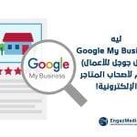 ليه Google My Business (دليل جوجل للأعمال) مهم لأصحاب المتاجر الإلكترونية!